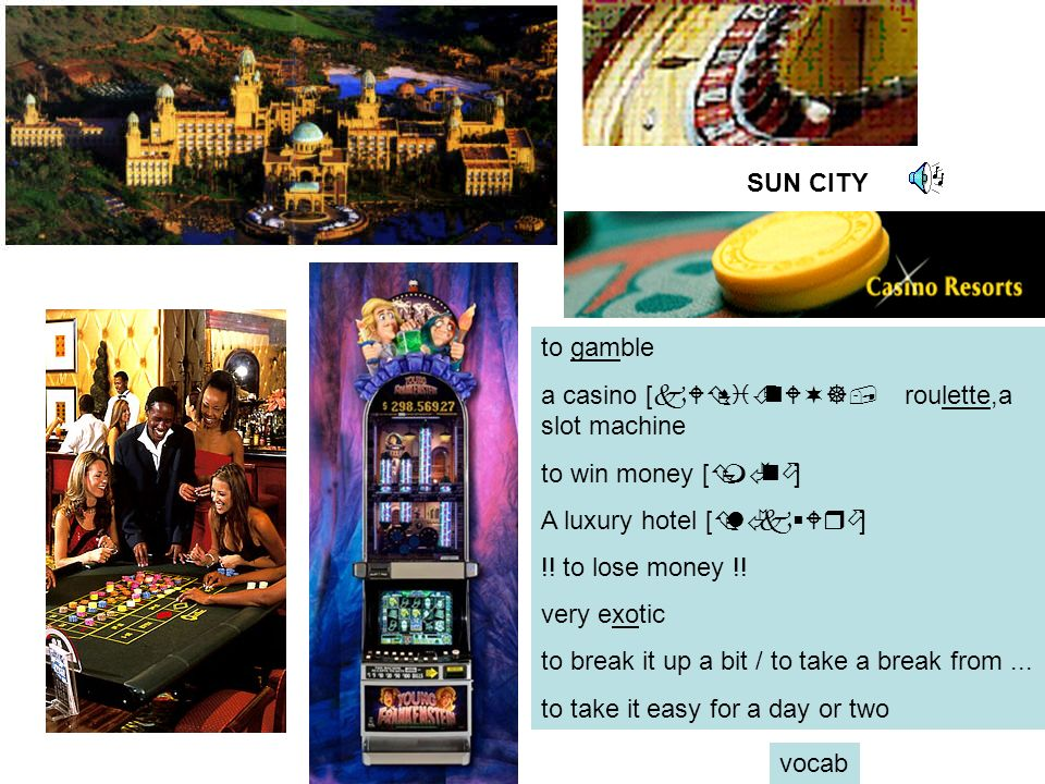 SUN CITY to gamble. a casino [kWÇsiÉnW¬], roulette,a slot machine. to win money [ÇmÃnö] A luxury hotel [ÇlÃk§Wrö]